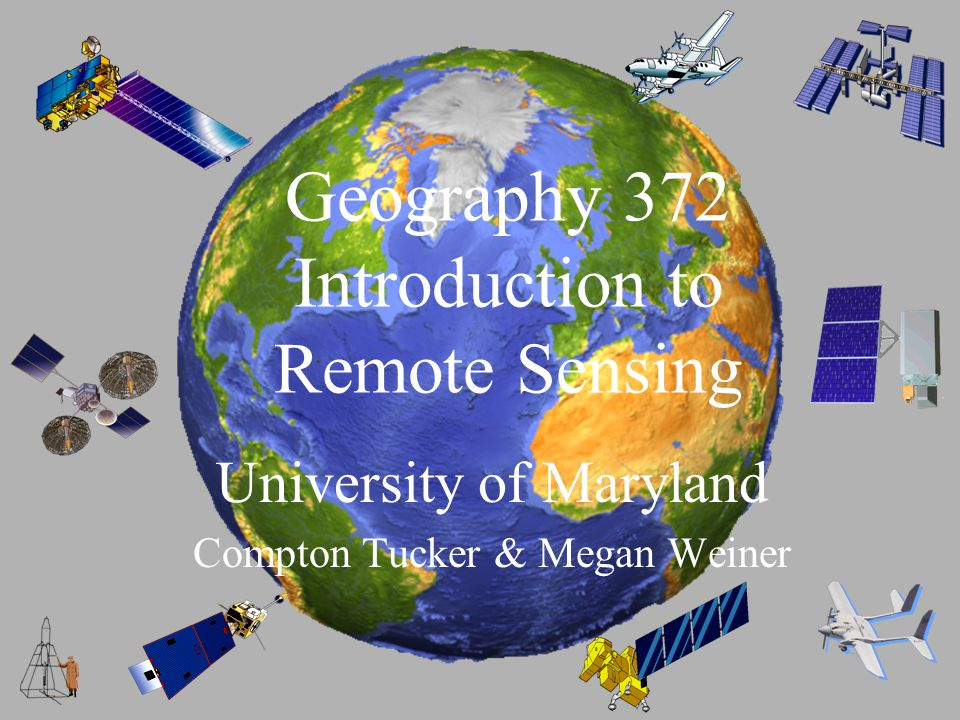 Geography 372 Introduction to Remote Sensing University of Maryland Compton Tucker & Megan Weiner