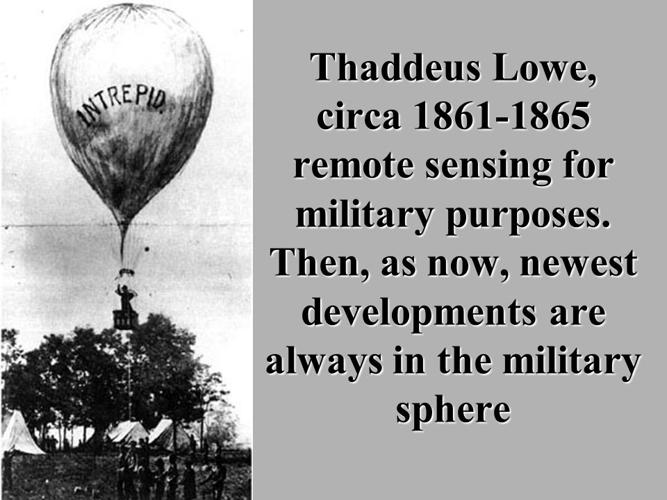 Thaddeus Lowe, circa 1861-1865 remote sensing for military purposes. Then, as now, newest developments are always in the military sphere