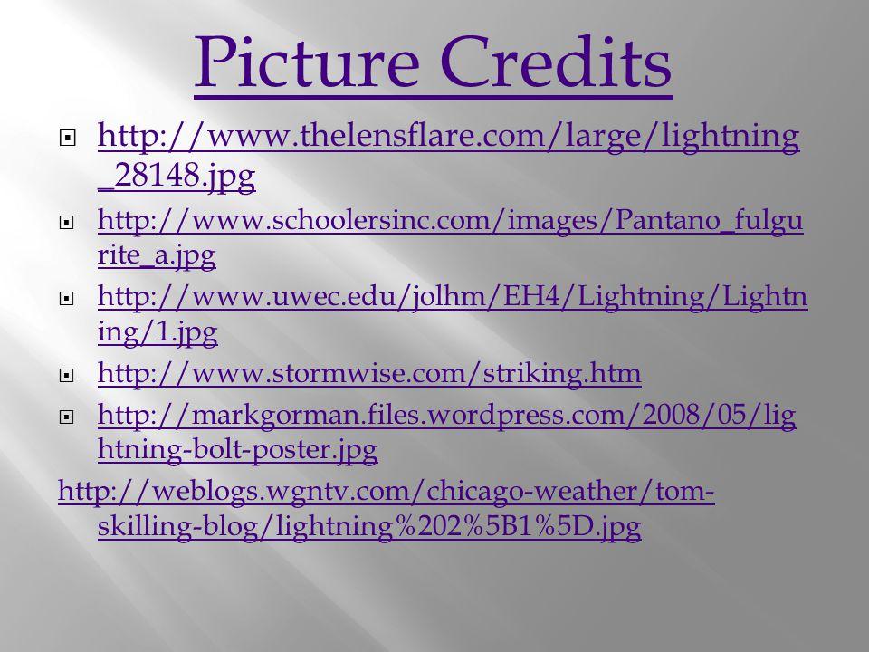 Picture Credits  http://www.thelensflare.com/large/lightning _28148.jpg http://www.thelensflare.com/large/lightning _28148.jpg  http://www.schoolersinc.com/images/Pantano_fulgu rite_a.jpg http://www.schoolersinc.com/images/Pantano_fulgu rite_a.jpg  http://www.uwec.edu/jolhm/EH4/Lightning/Lightn ing/1.jpg http://www.uwec.edu/jolhm/EH4/Lightning/Lightn ing/1.jpg  http://www.stormwise.com/striking.htm http://www.stormwise.com/striking.htm  http://markgorman.files.wordpress.com/2008/05/lig htning-bolt-poster.jpg http://markgorman.files.wordpress.com/2008/05/lig htning-bolt-poster.jpg http://weblogs.wgntv.com/chicago-weather/tom- skilling-blog/lightning%202%5B1%5D.jpg