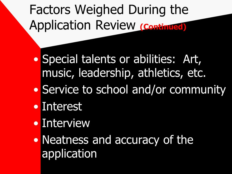 Factors Weighed During the Application Review (Continued) SAT or ACT scores Essay (important to all private and highly selective schools) Secondary School Report: –Counselor & teacher evaluations of the student record and contacts with the student Extra-curricular commitments