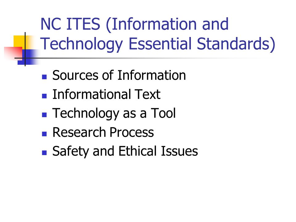 NC ITES (Information and Technology Essential Standards) Sources of Information Informational Text Technology as a Tool Research Process Safety and Ethical Issues