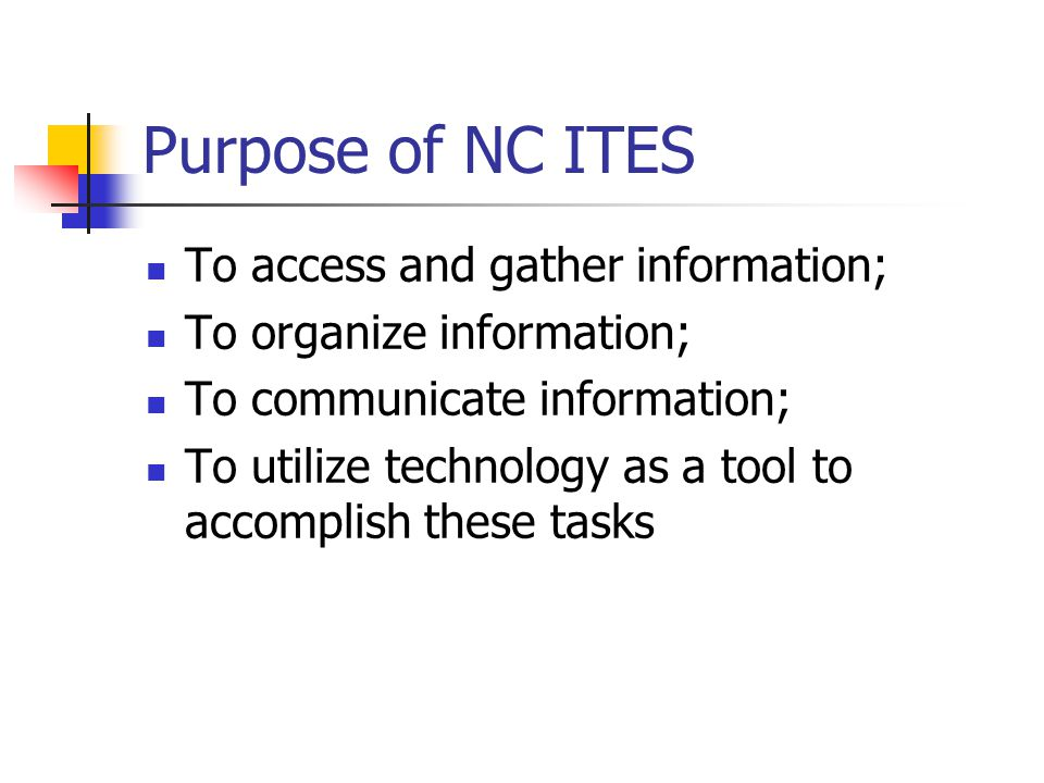 Purpose of NC ITES To access and gather information; To organize information; To communicate information; To utilize technology as a tool to accomplish these tasks