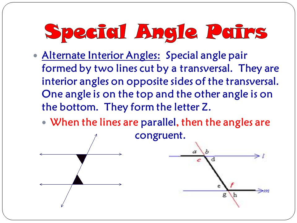 Alternate Interior Angles: Special angle pair formed by two lines cut by a transversal. They are interior angles on opposite sides of the transversal.