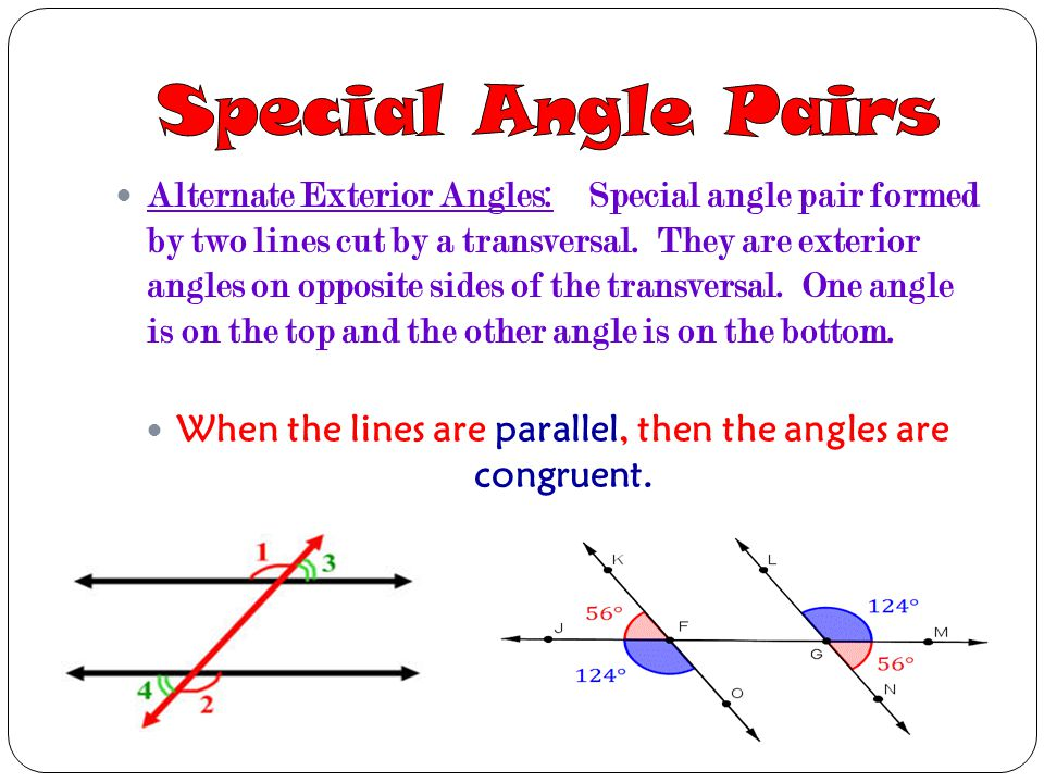 Alternate Exterior Angles: Special angle pair formed by two lines cut by a transversal. They are exterior angles on opposite sides of the transversal.