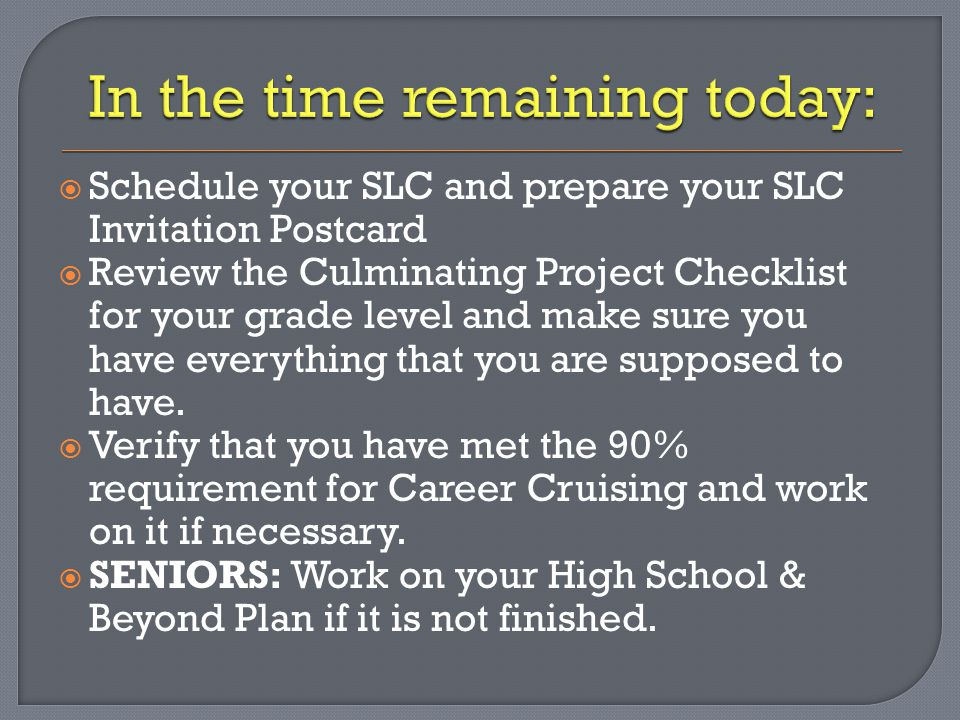  Schedule your SLC and prepare your SLC Invitation Postcard  Review the Culminating Project Checklist for your grade level and make sure you have everything that you are supposed to have.