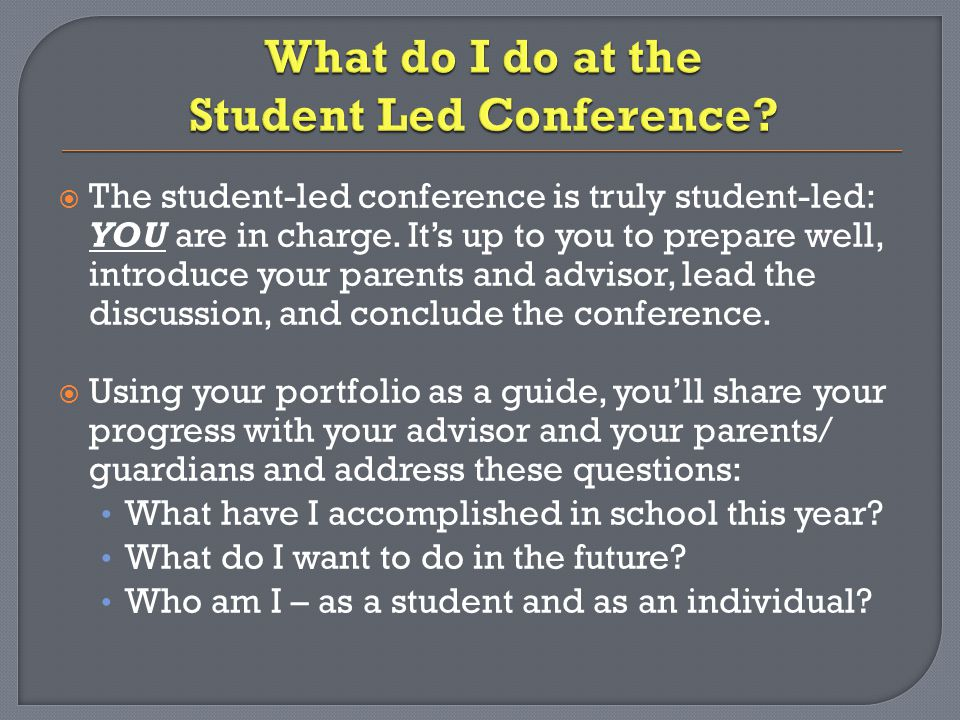  The student-led conference is truly student-led: YOU are in charge.