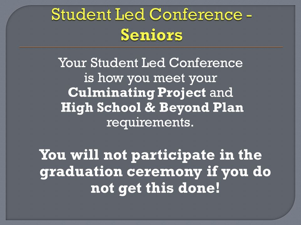 Your Student Led Conference is how you meet your Culminating Project and High School & Beyond Plan requirements.