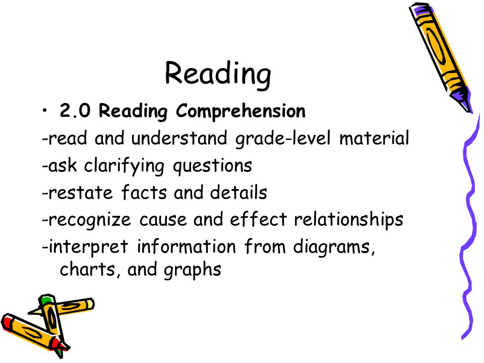 Reading 2.0 Reading Comprehension -read and understand grade-level material -ask clarifying questions -restate facts and details -recognize cause and effect relationships -interpret information from diagrams, charts, and graphs