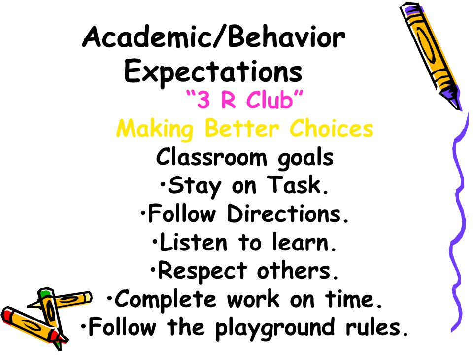 Academic/Behavior Expectations 3 R Club Making Better Choices Classroom goals Stay on Task.