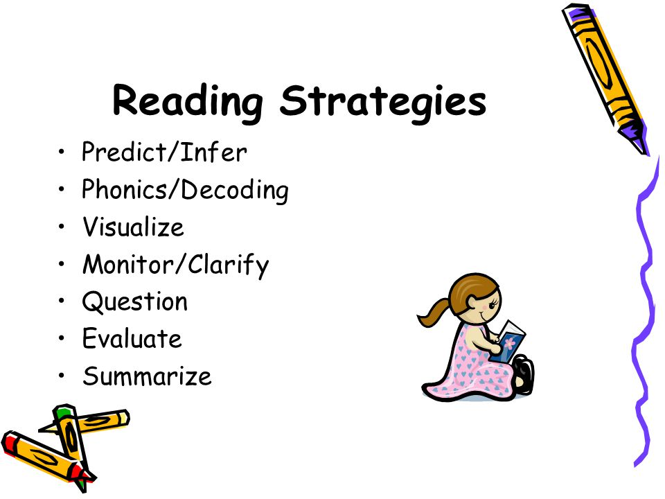 Reading Strategies Predict/Infer Phonics/Decoding Visualize Monitor/Clarify Question Evaluate Summarize