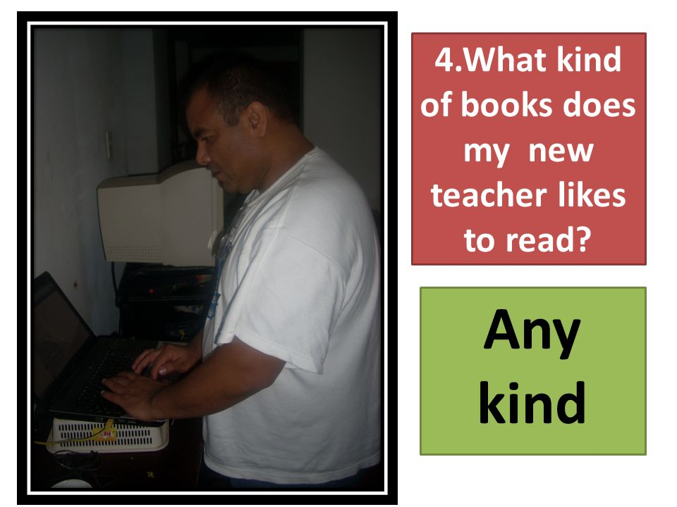 4.What kind of books does my new teacher likes to read Any kind
