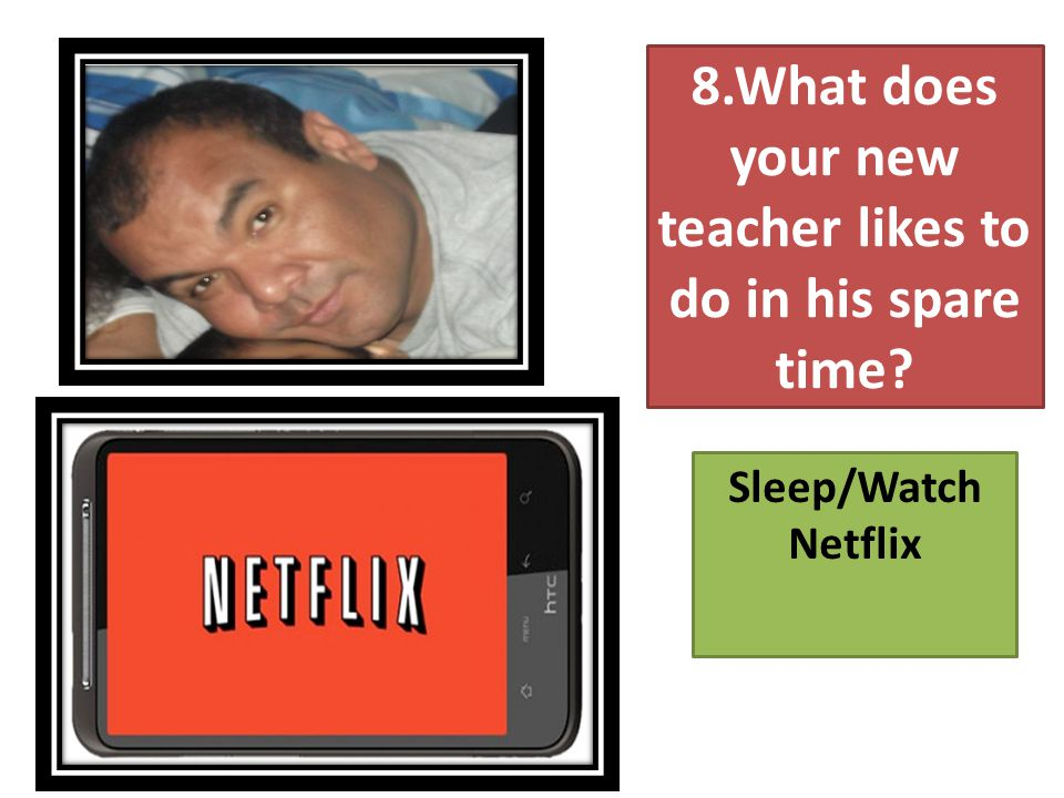 8.What does your new teacher likes to do in his spare time Sleep/Watch Netflix