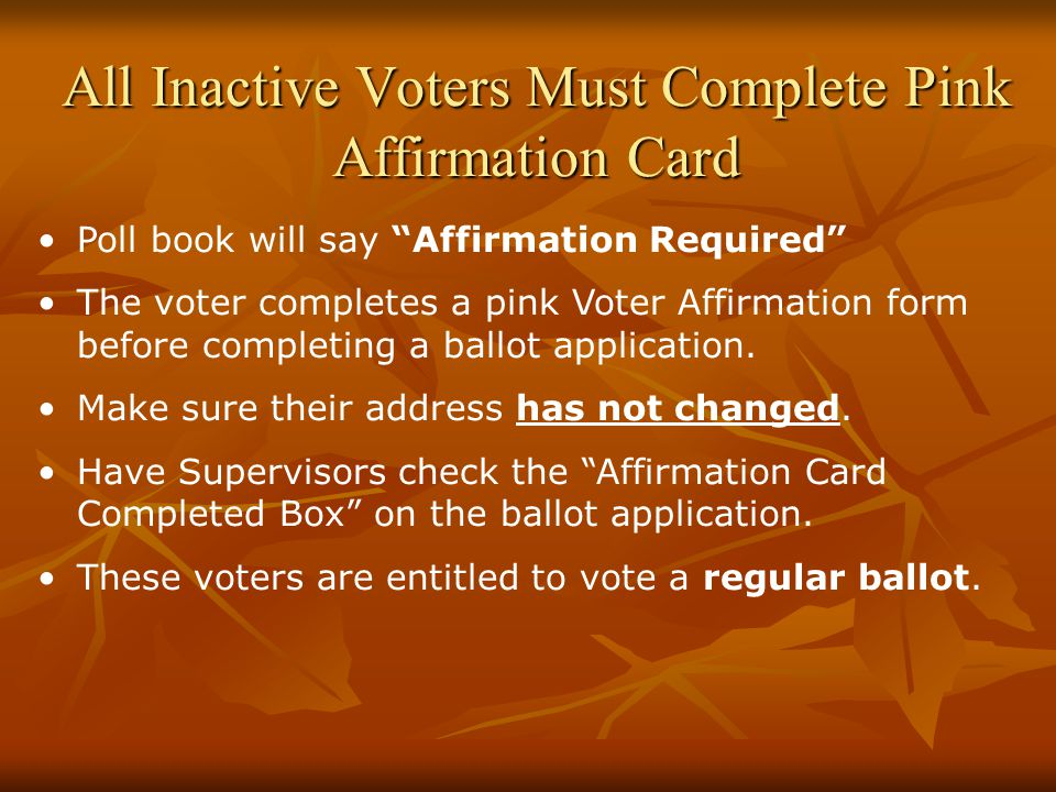 All Inactive Voters Must Complete Pink Affirmation Card Poll book will say Affirmation Required The voter completes a pink Voter Affirmation form before completing a ballot application.