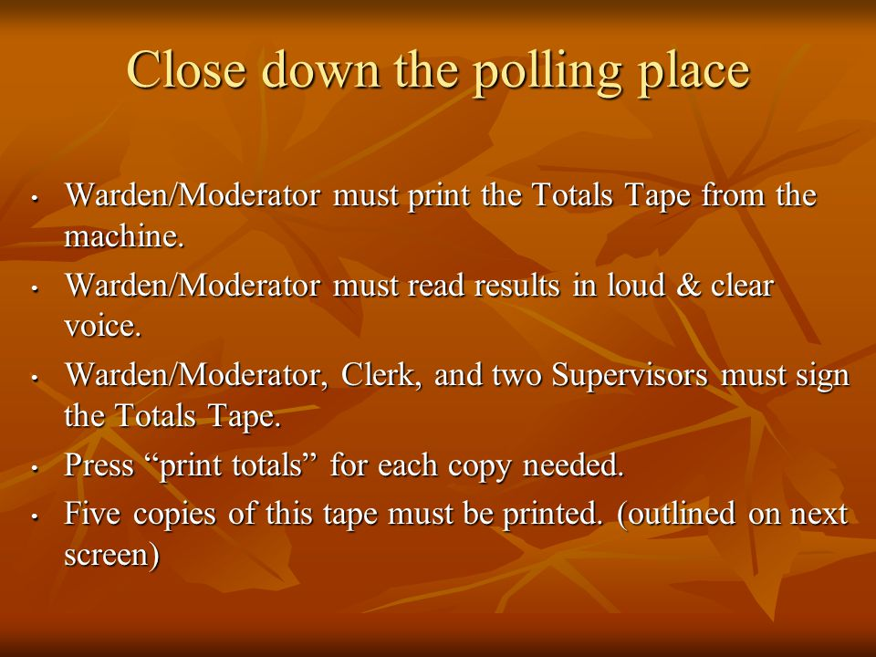 Close down the polling place Warden/Moderator must print the Totals Tape from the machine.