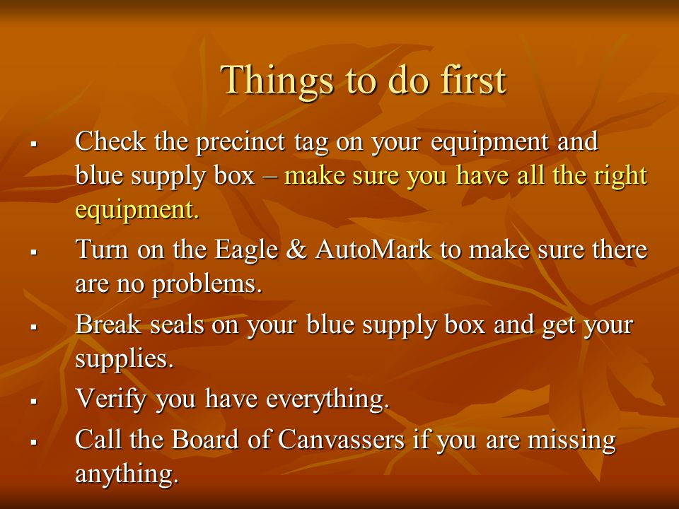 Things to do first  Check the precinct tag on your equipment and blue supply box – make sure you have all the right equipment.