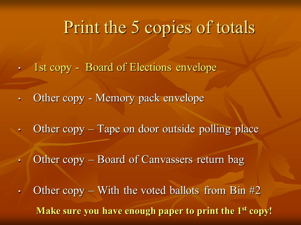 Print the 5 copies of totals 1st copy - Board of Elections envelope 1st copy - Board of Elections envelope Other copy - Memory pack envelope Other copy - Memory pack envelope Other copy – Tape on door outside polling place Other copy – Tape on door outside polling place Other copy – Board of Canvassers return bag Other copy – Board of Canvassers return bag Other copy – With the voted ballots from Bin #2 Other copy – With the voted ballots from Bin #2 Make sure you have enough paper to print the 1 st copy!