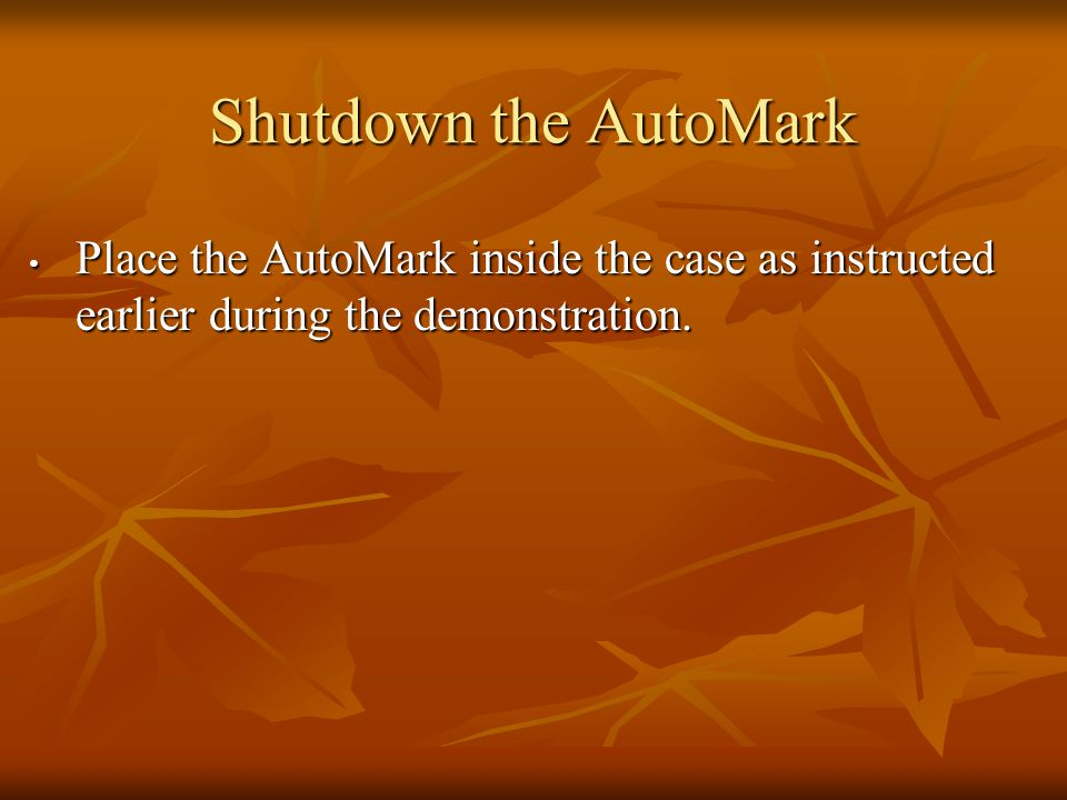 Shutdown the AutoMark Place the AutoMark inside the case as instructed earlier during the demonstration.