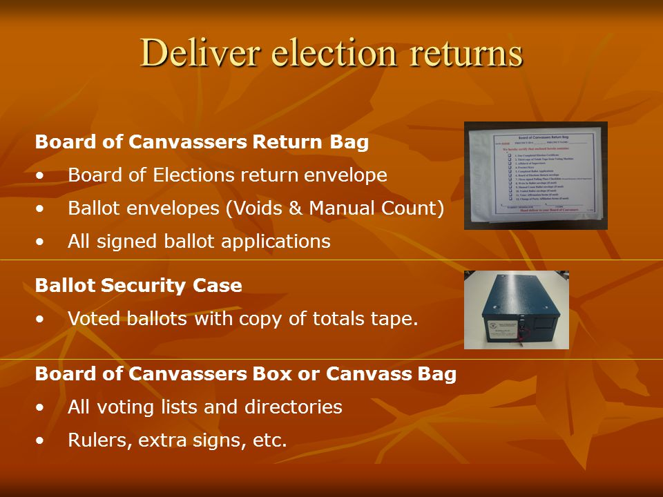Deliver election returns Board of Canvassers Return Bag Board of Elections return envelope Ballot envelopes (Voids & Manual Count) All signed ballot applications Ballot Security Case Voted ballots with copy of totals tape.