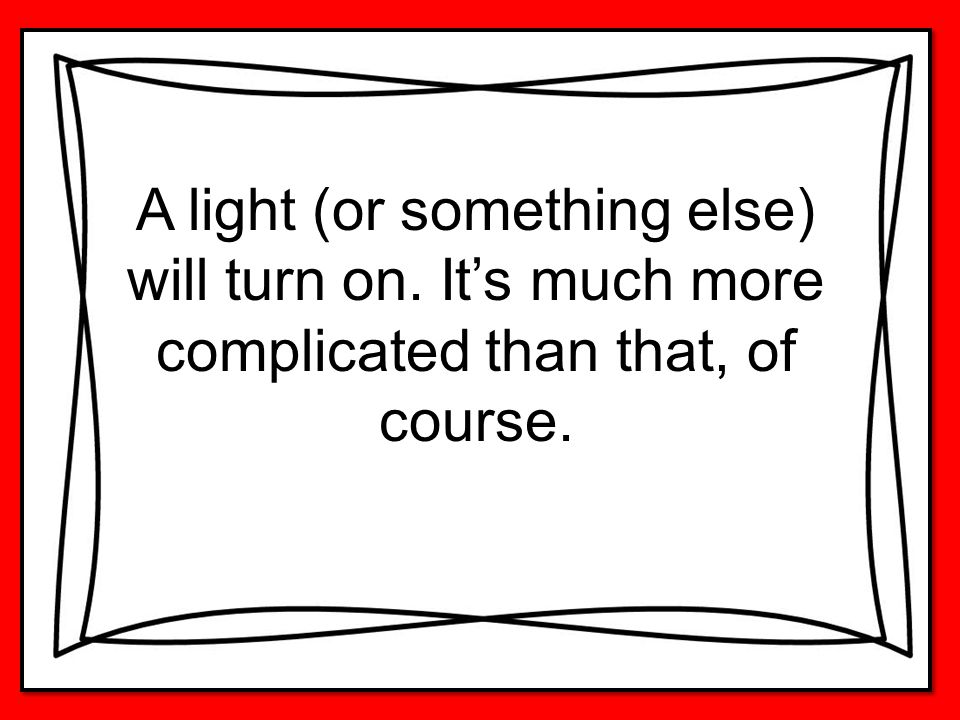 A light (or something else) will turn on. It's much more complicated than that, of course.