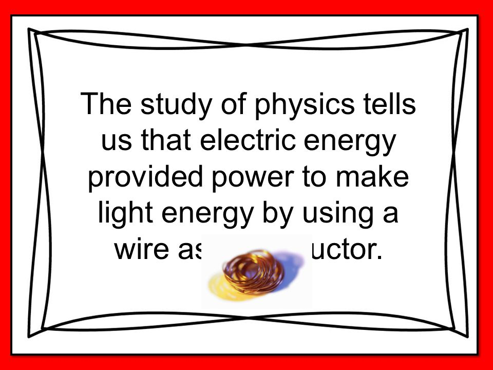 The study of physics tells us that electric energy provided power to make light energy by using a wire as a conductor.