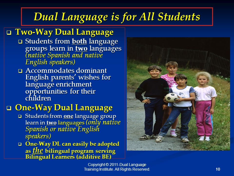 10 Dual Language is for All Students  Two-Way Dual Language  Students from both language groups learn in two languages (native Spanish and native English speakers)  Accommodates dominant English parents' wishes for language enrichment opportunities for their children  One-Way Dual Language  Students from one language group learn in two languages (only native Spanish or native English speakers)  One-Way DL can easily be adopted as the bilingual program serving Bilingual Learners (additive BE) Copyright © 2011-Dual Language Training Institute.