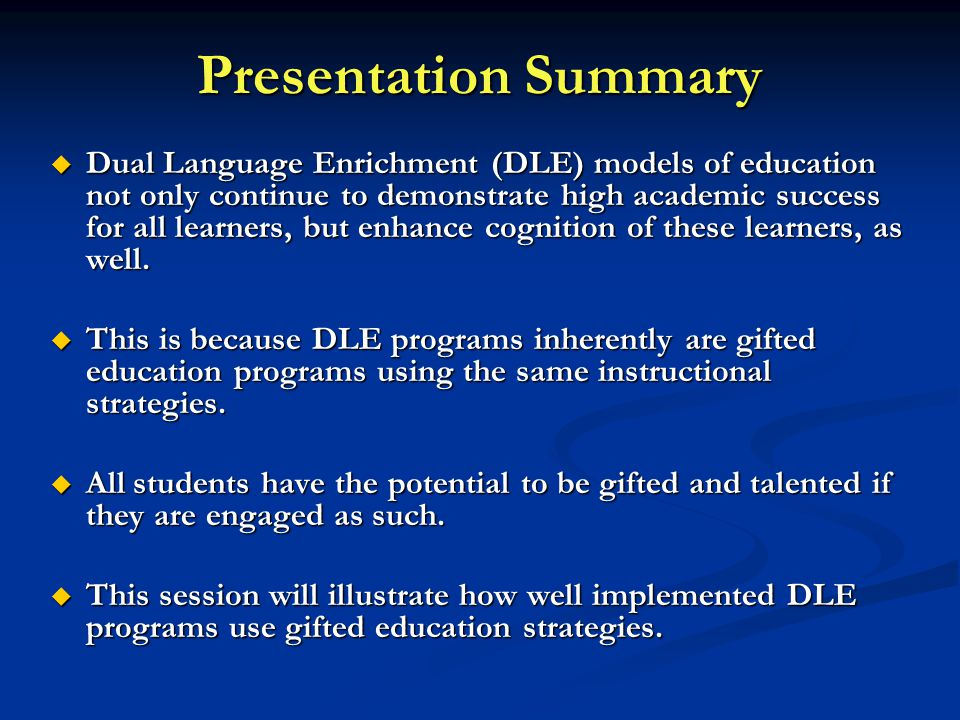 Presentation Summary  Dual Language Enrichment (DLE) models of education not only continue to demonstrate high academic success for all learners, but enhance cognition of these learners, as well.