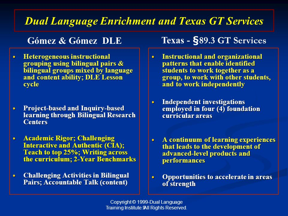 Dual Language Enrichment and Texas GT Services Heterogeneous instructional grouping using bilingual pairs & bilingual groups mixed by language and content ability; DLE Lesson cycle Heterogeneous instructional grouping using bilingual pairs & bilingual groups mixed by language and content ability; DLE Lesson cycle Project-based and Inquiry-based learning through Bilingual Research Centers Project-based and Inquiry-based learning through Bilingual Research Centers Academic Rigor; Challenging Interactive and Authentic (CIA); Teach to top 25%; Writing across the curriculum; 2-Year Benchmarks Academic Rigor; Challenging Interactive and Authentic (CIA); Teach to top 25%; Writing across the curriculum; 2-Year Benchmarks Challenging Activities in Bilingual Pairs; Accountable Talk (content) Challenging Activities in Bilingual Pairs; Accountable Talk (content) Instructional and organizational patterns that enable identified students to work together as a group, to work with other students, and to work independently Independent investigations employed in four (4) foundation curricular areas A continuum of learning experiences that leads to the development of advanced-level products and performances Opportunities to accelerate in areas of strength Gómez & Gómez DLE Texas - §89.3 GT Services 9 Copyright © 1999-Dual Language Training Institute.