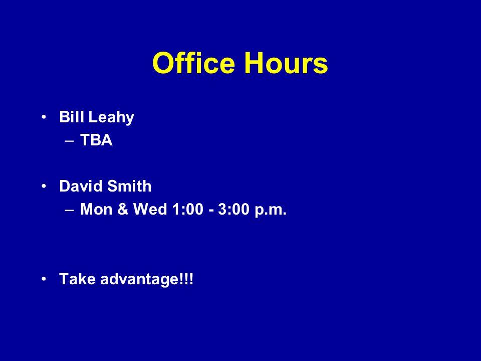 Office Hours Bill Leahy –TBA David Smith –Mon & Wed 1:00 - 3:00 p.m. Take advantage!!!