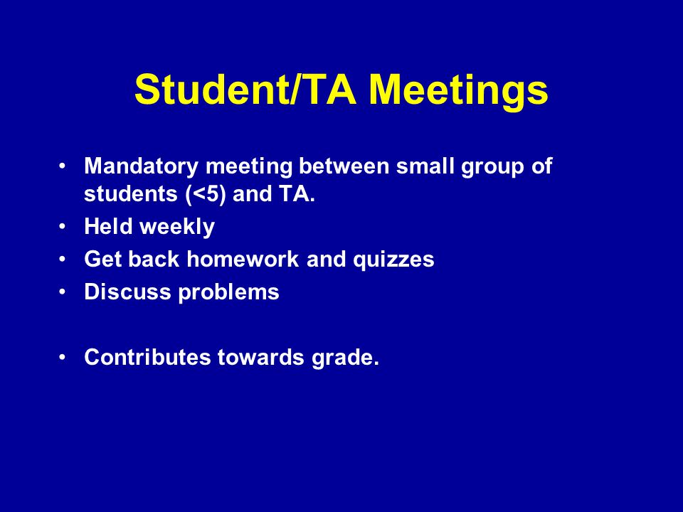 Student/TA Meetings Mandatory meeting between small group of students (<5) and TA. Held weekly Get back homework and quizzes Discuss problems Contribu