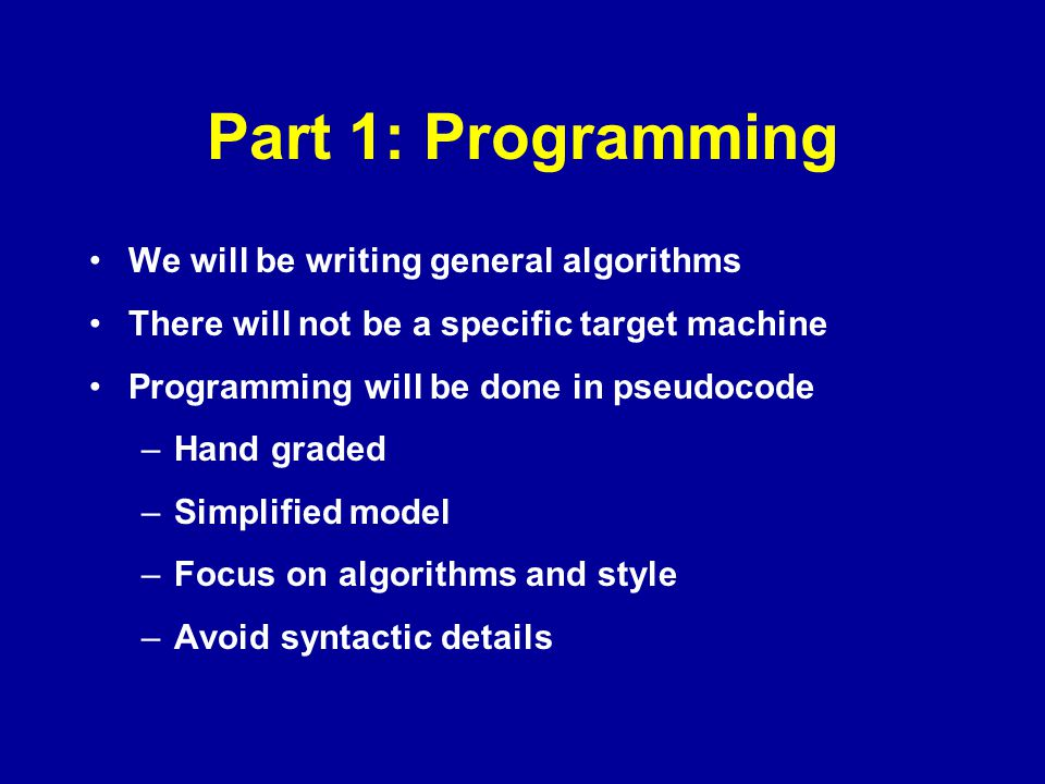 Part 1: Programming We will be writing general algorithms There will not be a specific target machine Programming will be done in pseudocode –Hand gra