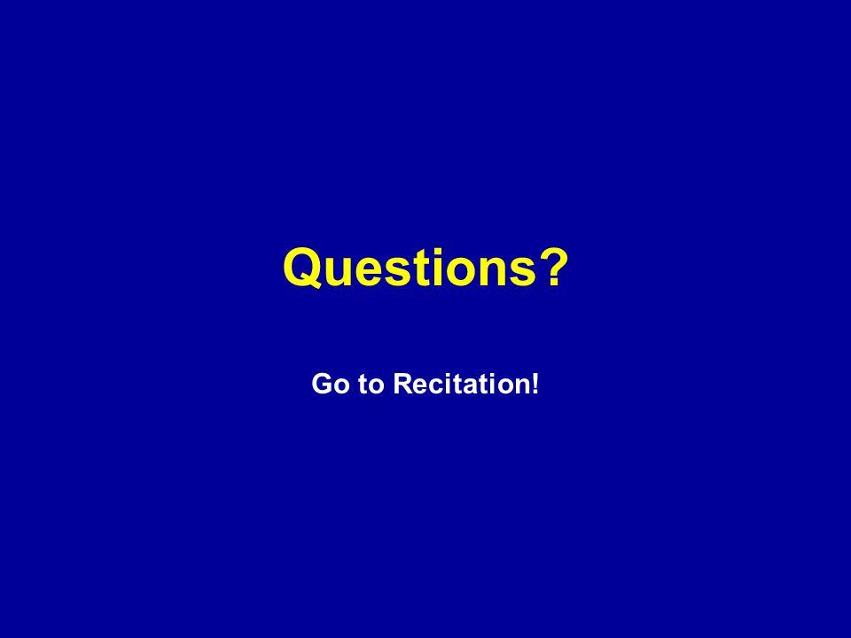 Questions? Go to Recitation!