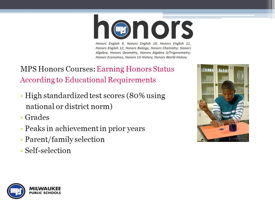 MPS Honors Courses: Earning Honors Status According to Educational Requirements High standardized test scores (80% using national or district norm) Grades Peaks in achievement in prior years Parent/family selection Self-selection