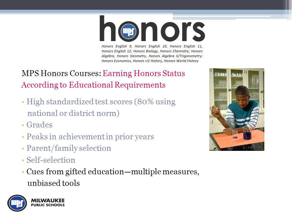 MPS Honors Courses: Earning Honors Status According to Educational Requirements High standardized test scores (80% using national or district norm) Grades Peaks in achievement in prior years Parent/family selection Self-selection Cues from gifted education—multiple measures, unbiased tools