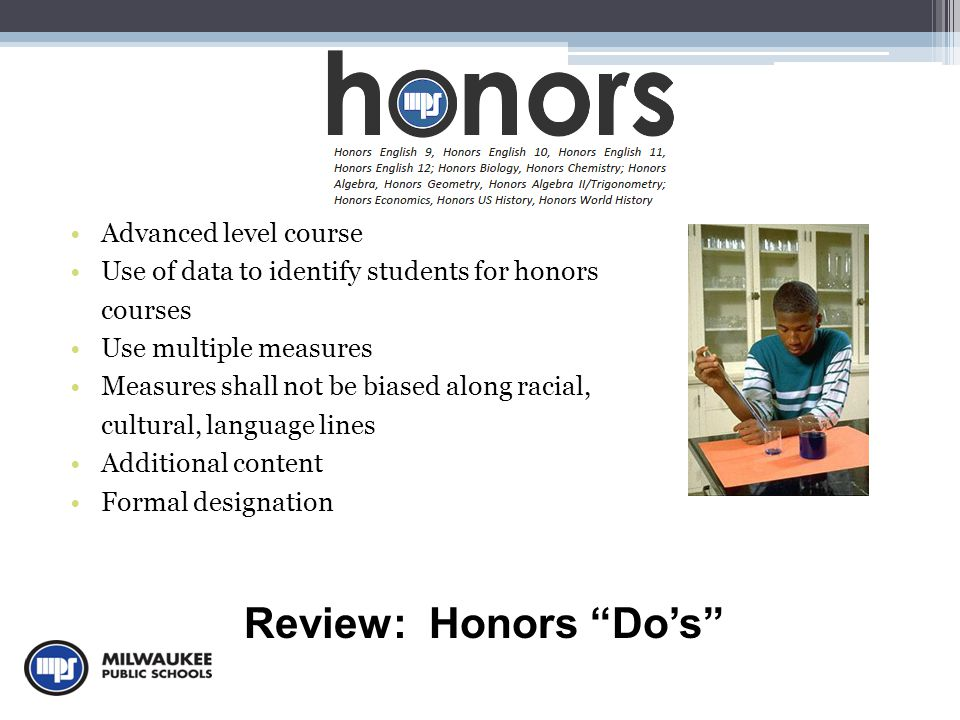 Advanced level course Use of data to identify students for honors courses Use multiple measures Measures shall not be biased along racial, cultural, language lines Additional content Formal designation Review: Honors Do's