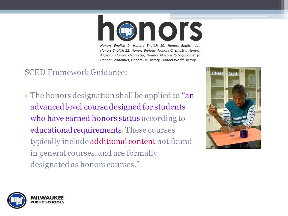 SCED Framework Guidance: The honors designation shall be applied to an advanced level course designed for students who have earned honors status according to educational requirements.