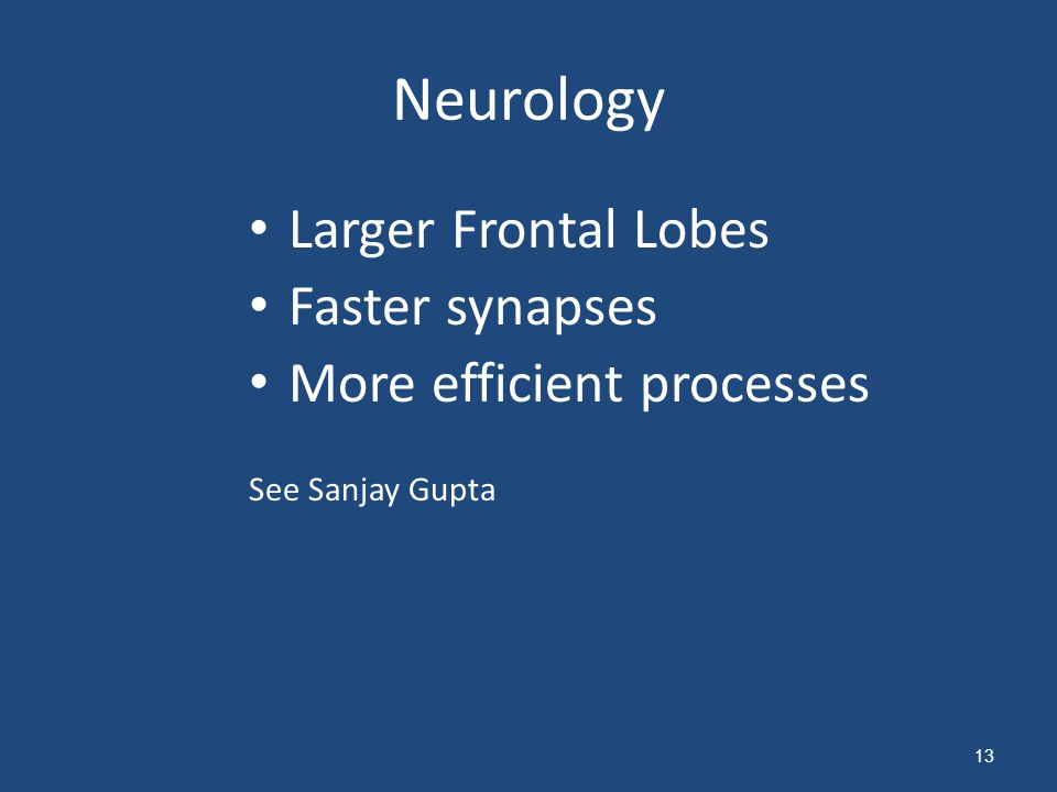 Neurology Larger Frontal Lobes Faster synapses More efficient processes See Sanjay Gupta 13