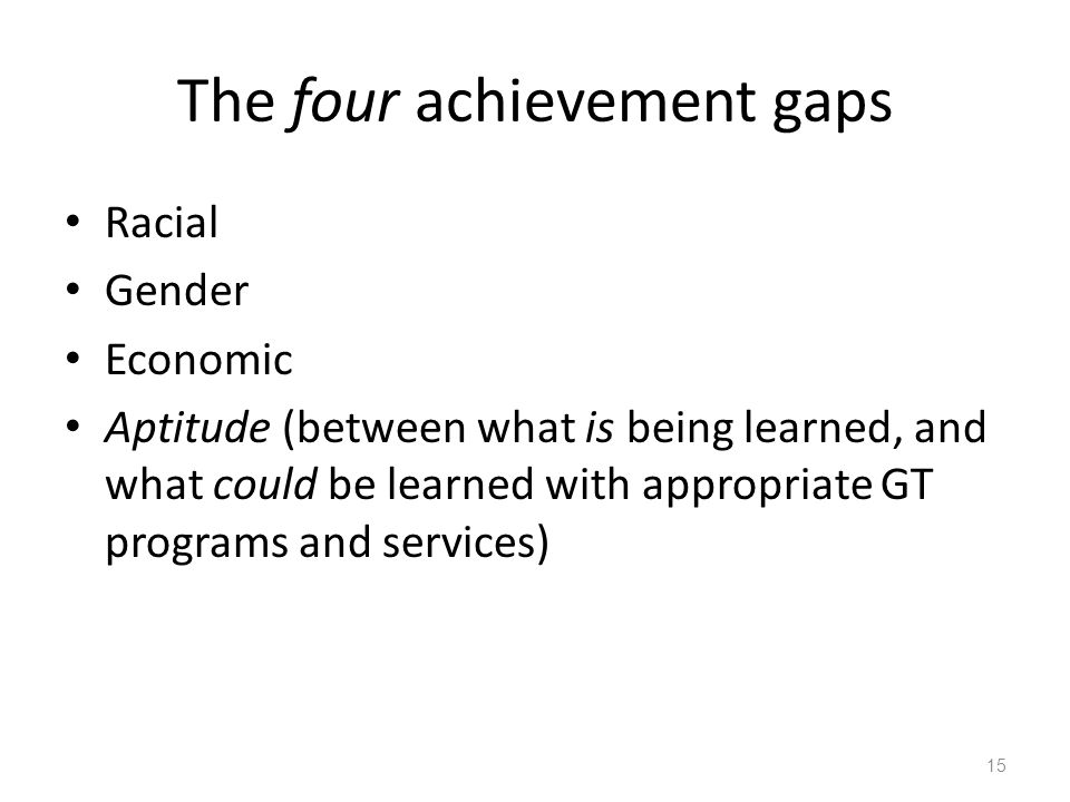 The four achievement gaps Racial Gender Economic Aptitude (between what is being learned, and what could be learned with appropriate GT programs and s