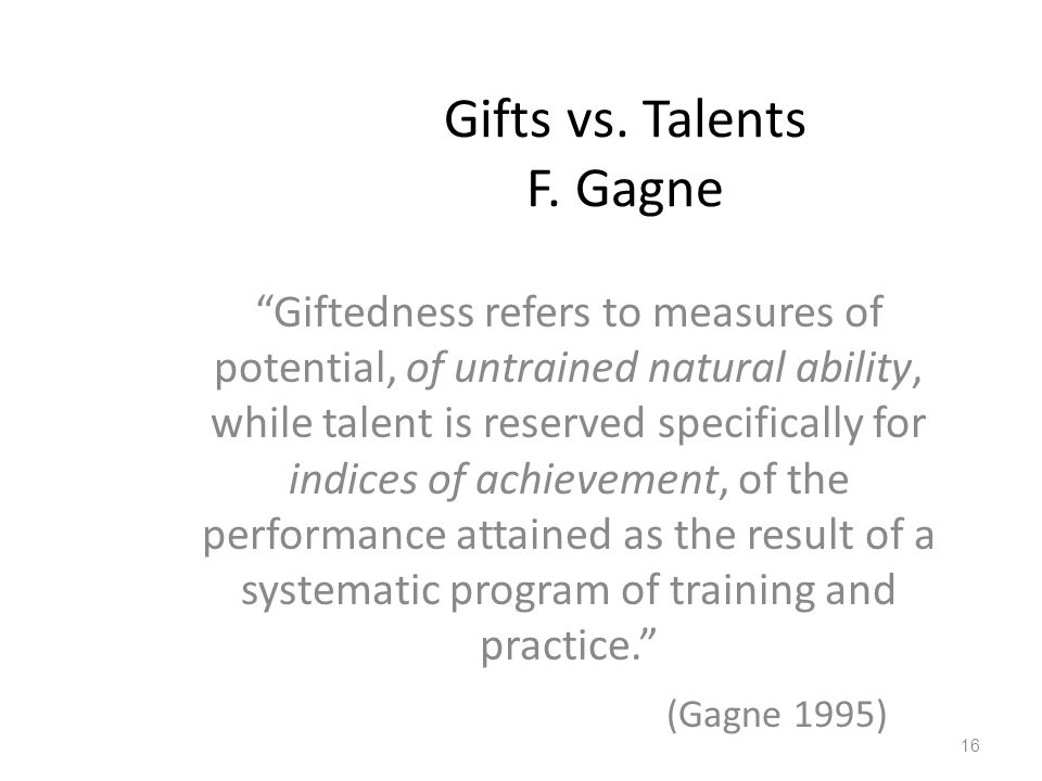 "Gifts vs. Talents F. Gagne ""Giftedness refers to measures of potential, of untrained natural ability, while talent is reserved specifically for indice"
