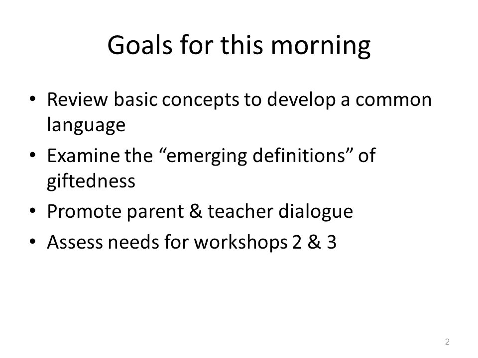 "Goals for this morning Review basic concepts to develop a common language Examine the ""emerging definitions"" of giftedness Promote parent & teacher di"