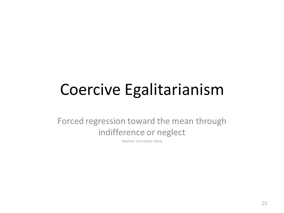 Coercive Egalitarianism Forced regression toward the mean through indifference or neglect Stephen Schroeder-Davis 23