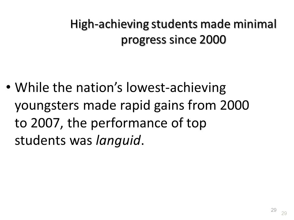 29 High-achieving students made minimal progress since 2000 While the nation's lowest-achieving youngsters made rapid gains from 2000 to 2007, the per