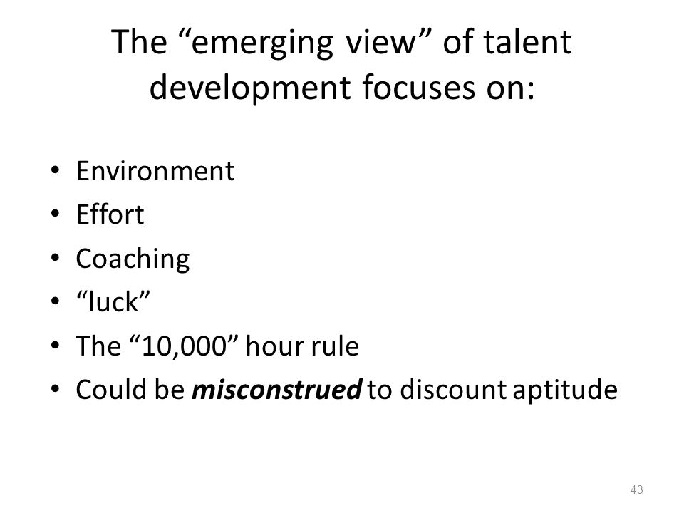"The ""emerging view"" of talent development focuses on: Environment Effort Coaching ""luck"" The ""10,000"" hour rule Could be misconstrued to discount apti"