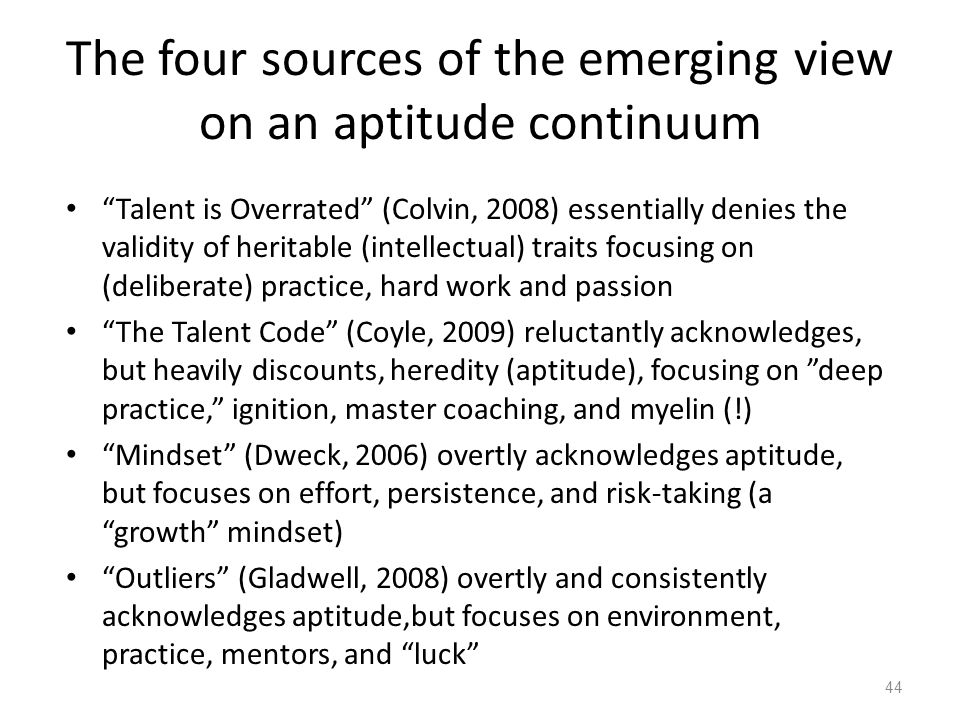 "The four sources of the emerging view on an aptitude continuum ""Talent is Overrated"" (Colvin, 2008) essentially denies the validity of heritable (inte"