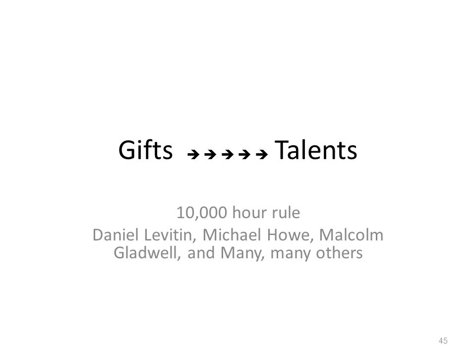 Gifts      Talents 10,000 hour rule Daniel Levitin, Michael Howe, Malcolm Gladwell, and Many, many others 45