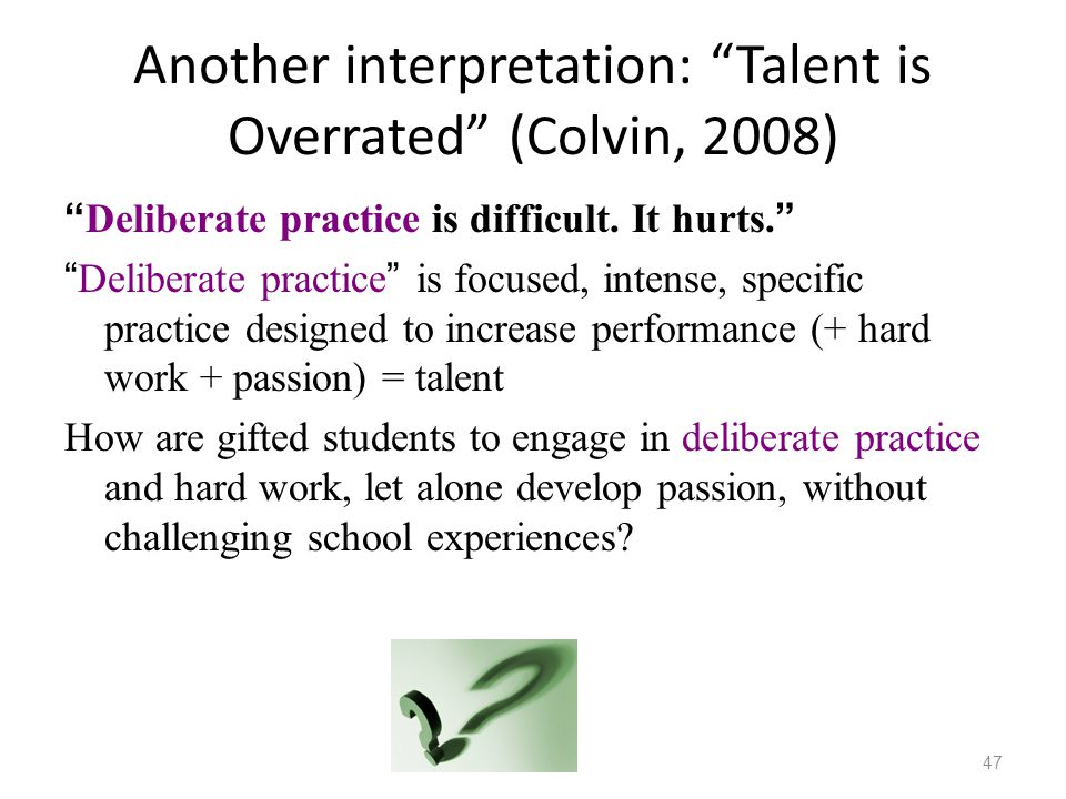 "Another interpretation: ""Talent is Overrated"" (Colvin, 2008) "" Deliberate practice is difficult. It hurts. "" "" Deliberate practice "" is focused, inten"