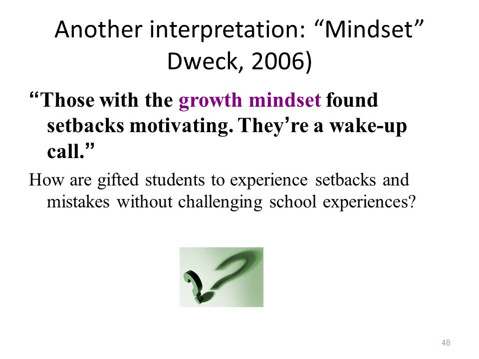 "Another interpretation: ""Mindset"" Dweck, 2006) "" Those with the growth mindset found setbacks motivating. They ' re a wake-up call. "" How are gifted s"