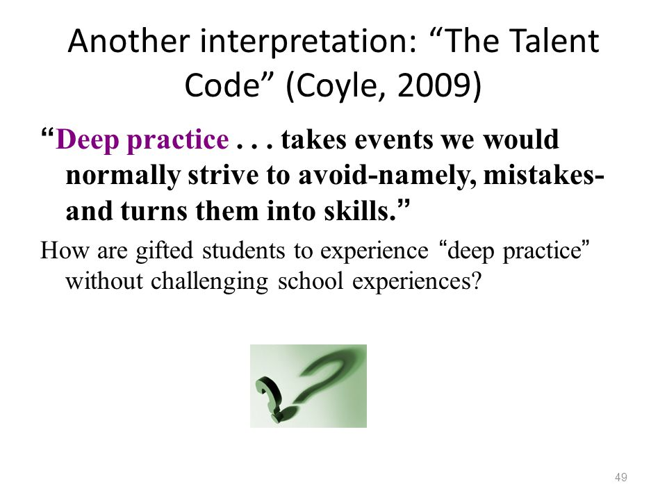 "Another interpretation: ""The Talent Code"" (Coyle, 2009) "" Deep practice... takes events we would normally strive to avoid-namely, mistakes- and turns"