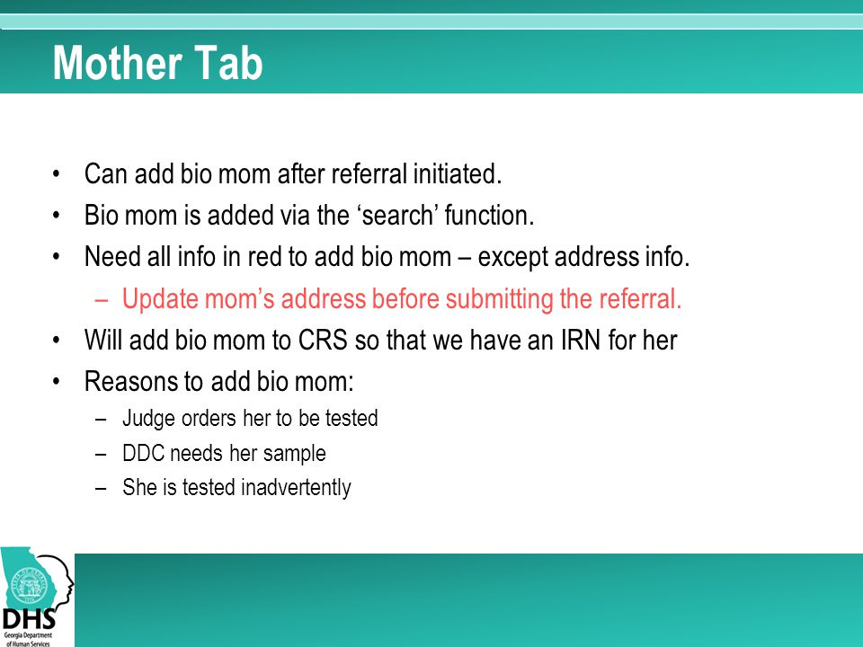 Mother Tab Can add bio mom after referral initiated. Bio mom is added via the 'search' function. Need all info in red to add bio mom – except address
