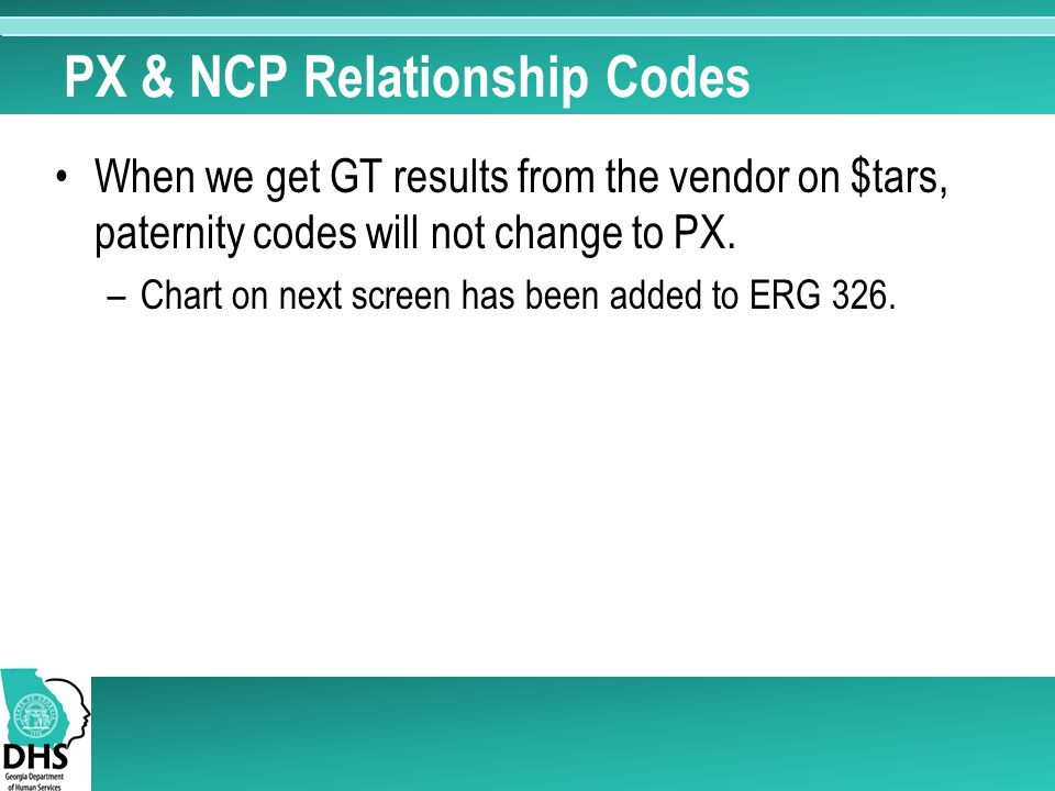 PX & NCP Relationship Codes When we get GT results from the vendor on $tars, paternity codes will not change to PX. –Chart on next screen has been add