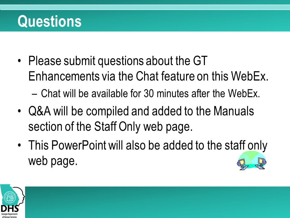 Questions Please submit questions about the GT Enhancements via the Chat feature on this WebEx. –Chat will be available for 30 minutes after the WebEx
